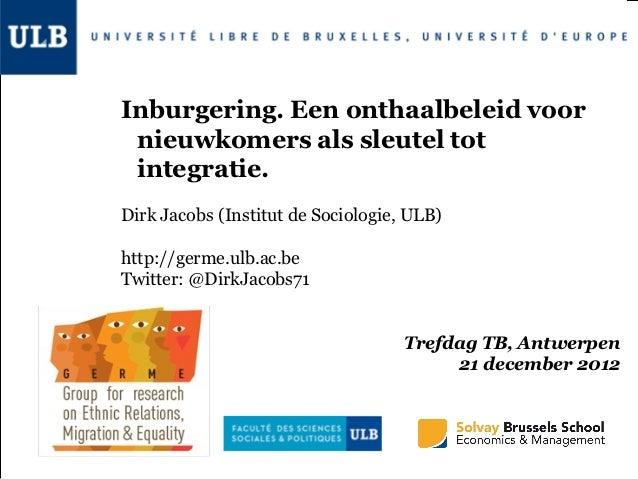Inburgering. Een onthaalbeleid voor nieuwkomers als sleutel tot integratie.Dirk Jacobs (Institut de Sociologie, ULB)http:/...