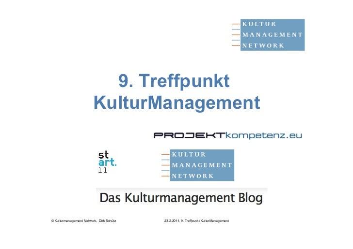 9. Treffpunkt                         KulturManagement© Kulturmanagement Network, Dirk Schütz   23.2.2011, 9. Treffpunkt K...