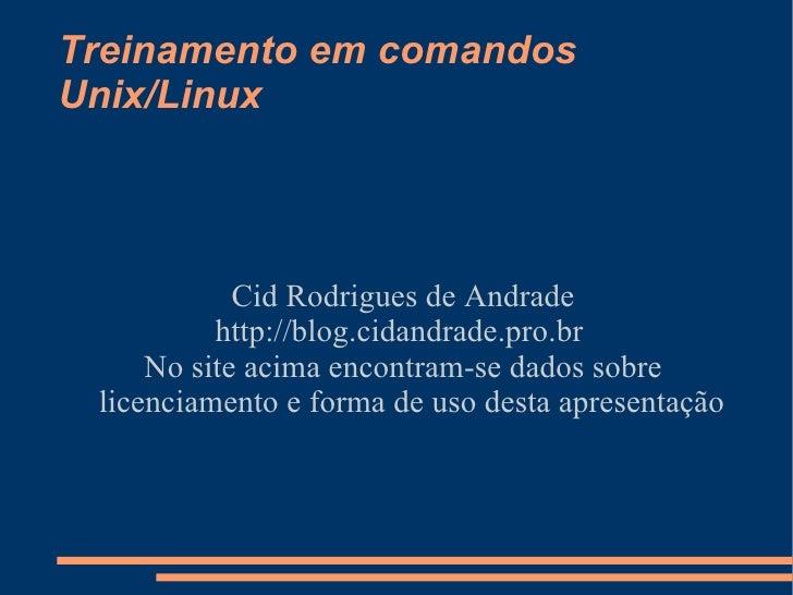 Treinamento em comandos Unix/Linux Cid Rodrigues de Andrade http://blog.cidandrade.pro.br  No site acima encontram-se dado...
