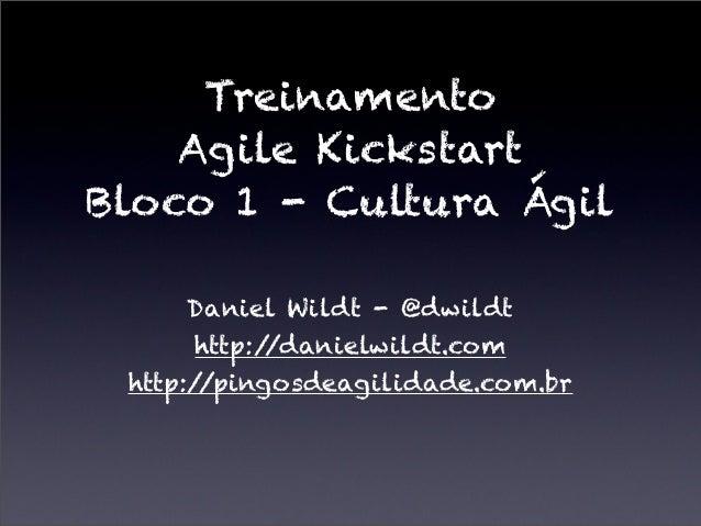 TreinamentoAgile KickstartBloco 1 - Cultura ÁgilDaniel Wildt - @dwildthttp://danielwildt.comhttp://pingosdeagilidade.com.br