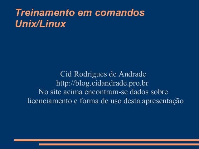 Treinamento em comandosUnix/LinuxCid Rodrigues de Andradehttp://blog.cidandrade.pro.brNo site acima encontram-se dados sob...