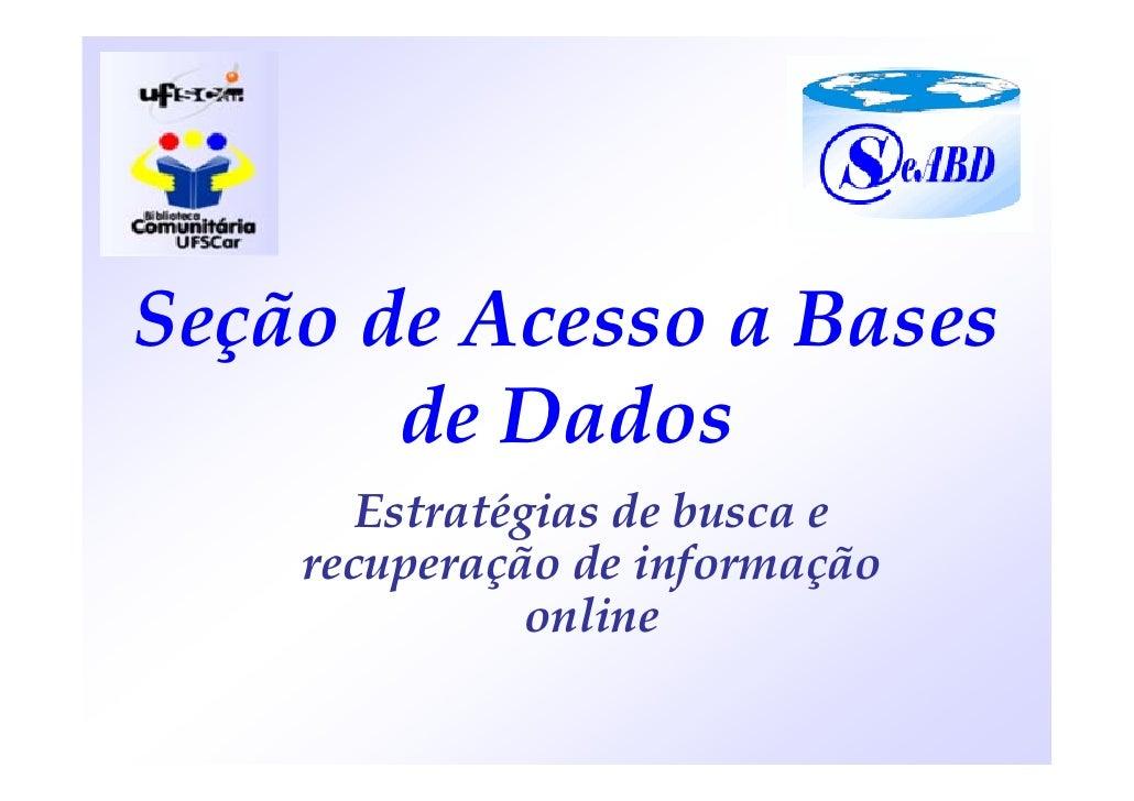 Seção de Acesso a Bases        de Dados        Estratégias de busca e     recuperação de informação                online