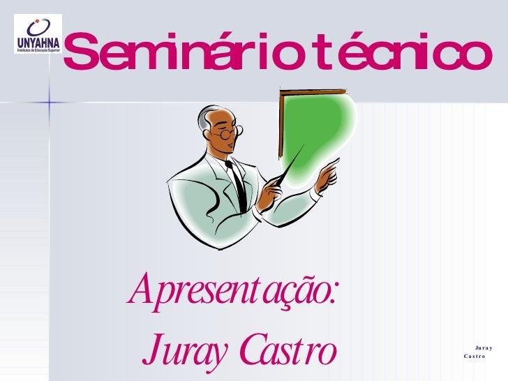 Seminário técnico Apresentação:  Juray Castro Juray Castro