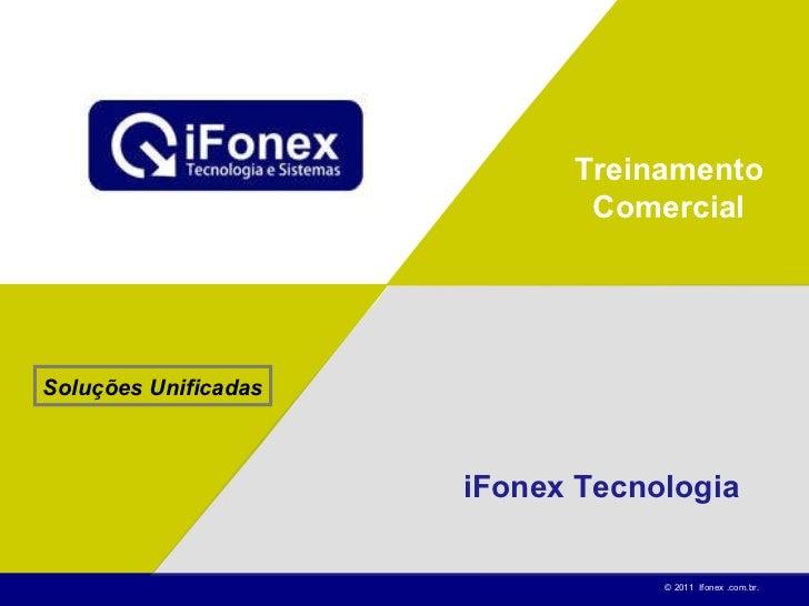 Treinamento Comercial iFonex Tecnologia Soluções Unificadas © 2011  Ifonex .com.br.