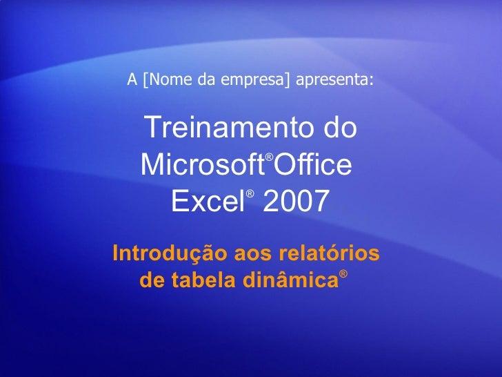 Treinamento do Microsoft ® Office  Excel ®  2007 Introdução aos relatórios de tabela dinâmica ®  A [Nome da empresa] apr...
