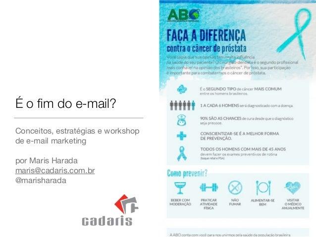 É o fim do e-mail? Conceitos, estratégias e workshop de e-mail marketing  ! por Maris Harada  maris@cadaris.com.br  @marish...