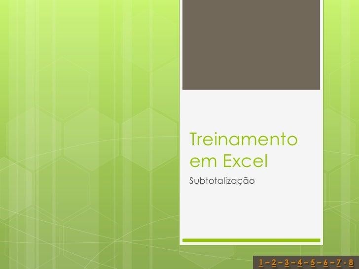 Treinamentoem ExcelSubtotalização                 1–2–3–4–5–6–7-8