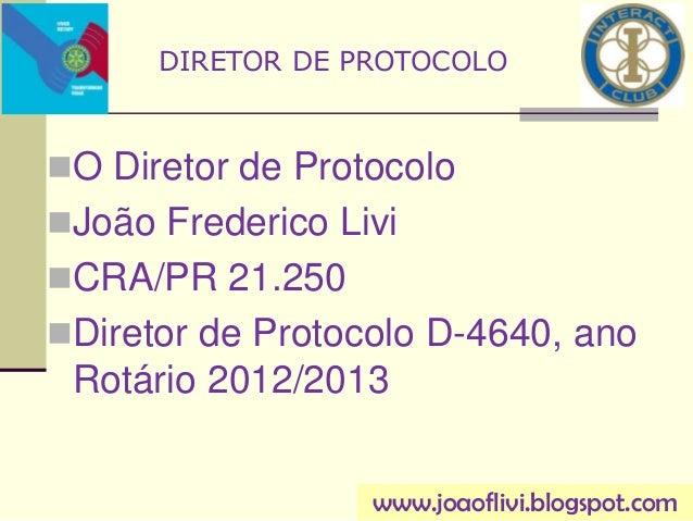 O Diretor de ProtocoloJoão Frederico LiviCRA/PR 21.250Diretor de Protocolo D-4640, anoRotário 2012/2013DIRETOR DE PROT...
