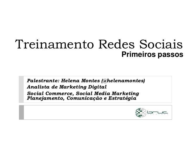 Treinamento Redes Sociais                                  Primeiros passos Palestrante: Helena Montes (@helenamontes) Ana...