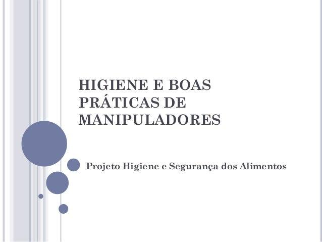 HIGIENE E BOAS PRÁTICAS DE MANIPULADORES Projeto Higiene e Segurança dos Alimentos