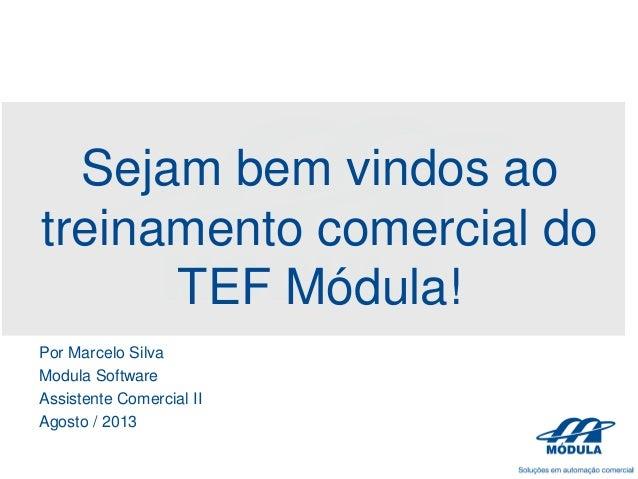 Sejam bem vindos ao treinamento comercial do TEF Módula! Por Marcelo Silva Modula Software Assistente Comercial II Agosto ...