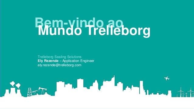 Bem-vindo ao Mundo Trelleborg Trelleborg Sealing Solutions Ely Rezende – Application Engineer ely.rezende@trelleborg.com