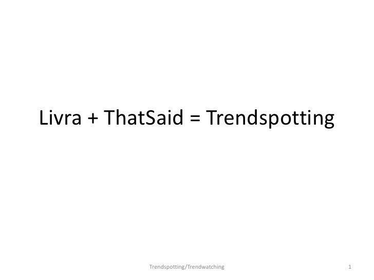 Livra + ThatSaid = Trendspotting<br />1<br />Trendspotting/Trendwatching<br />
