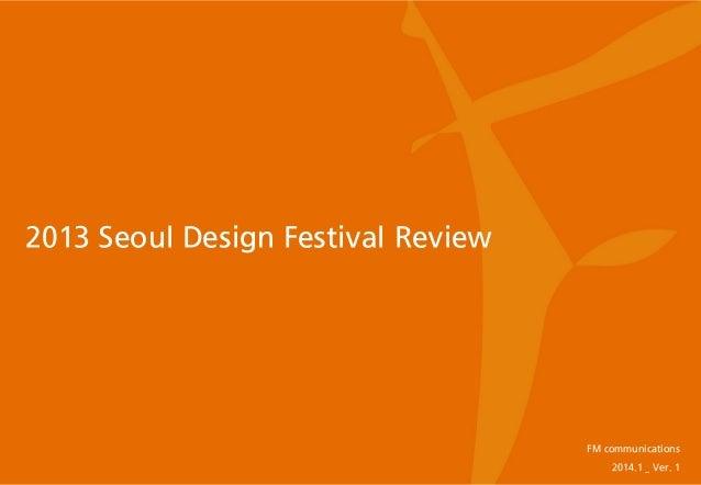 2013 Seoul Design Festival Review  FM communications 2014.1 _ Ver. 1