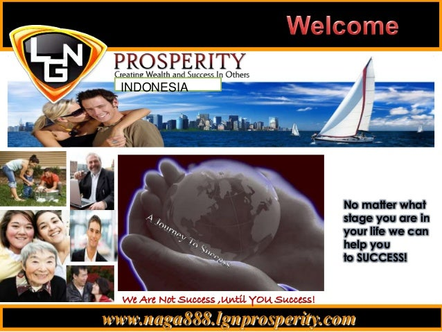 www.naga888.lgnprosperity.com INDONESIA We Are Not Success ,Until YOU Success! No matter what stage you are in your life w...