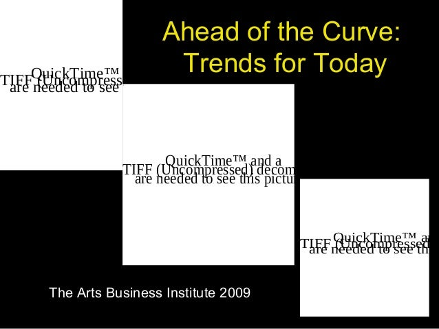 Ahead of the Curve: Trends for Today The Arts Business Institute 2009 QuickTime™ and a TIFF (Uncompressed) decompressor ar...