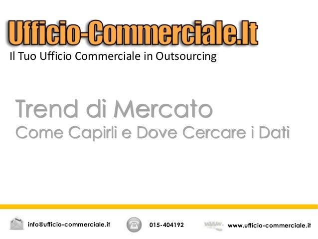 Trend di Mercato Come Capirli e Dove Cercare i Dati 015-404192 www.ufficio-commerciale.itinfo@ufficio-commerciale.it Il Tu...