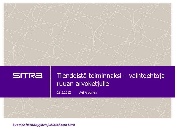 Trendeistä toiminnaksi – vaihtoehtojaruuan arvoketjulle28.2.2012   Jyri Arponen