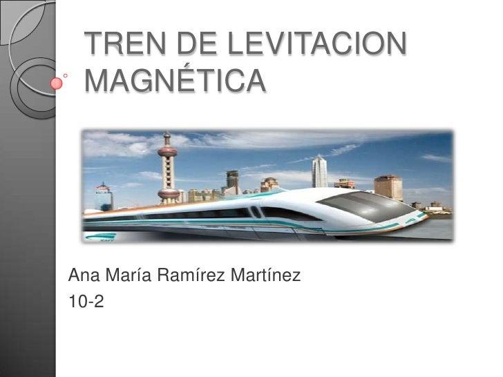 TREN DE LEVITACION MAGNÉTICAAna María Ramírez Martínez10-2