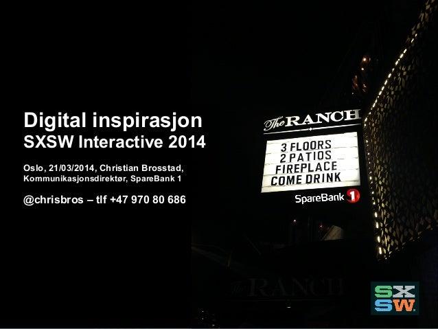 Digital inspirasjon SXSW Interactive 2014 Oslo, 21/03/2014, Christian Brosstad, Kommunikasjonsdirektør, SpareBank 1 @chris...