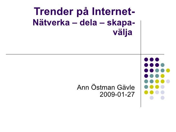 Trender på Internet- Nätverka – dela – skapa- välja  Ann Östman Gävle 2009-01-27