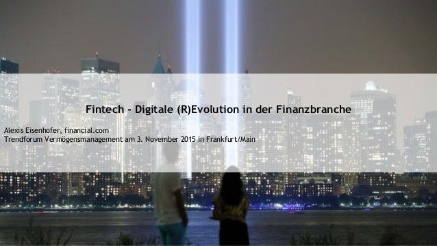 Fintech - Digitale (R)Evolution in der Finanzbranche Alexis Eisenhofer, financial.com Trendforum Vermögensmanagement am 3....