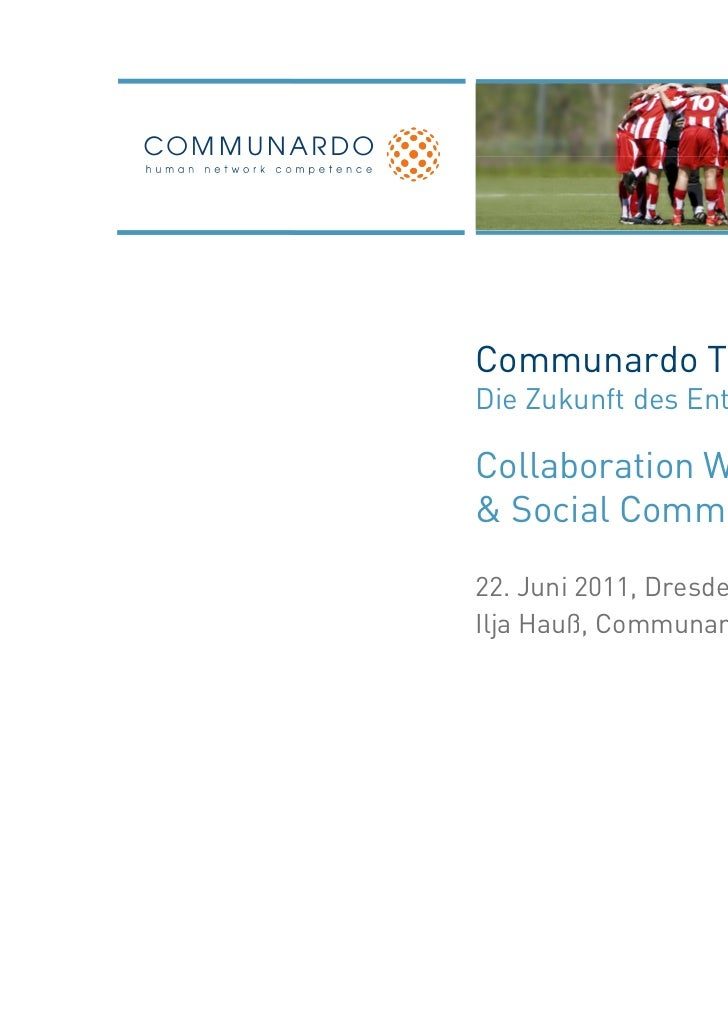 Communardo TrendforumDie Zukunft des Enterprise 2.0Collaboration Workplace& Social Communication22. Juni 2011, DresdenIlja...