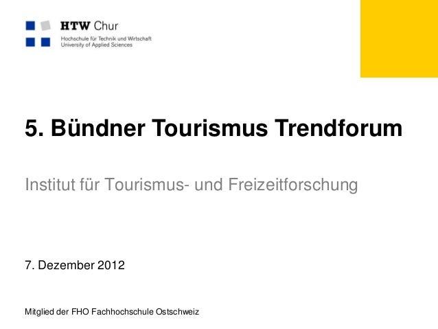 5. Bündner Tourismus TrendforumInstitut für Tourismus- und Freizeitforschung7. Dezember 2012Mitglied der FHO Fachhochschul...