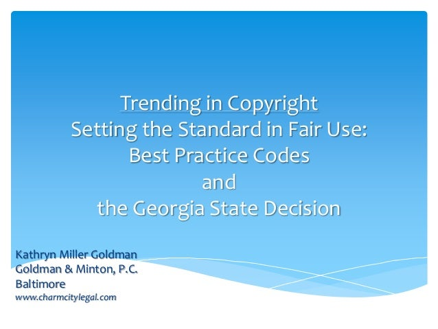Trending in CopyrightSetting the Standard in Fair Use:Best Practice Codesandthe Georgia State DecisionKathryn Miller Goldm...