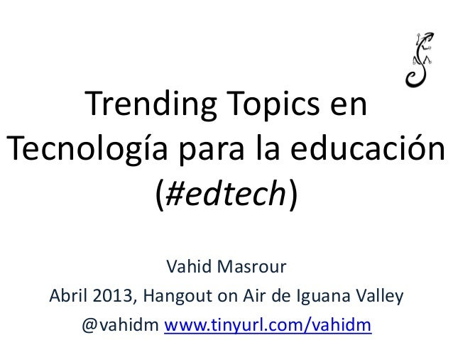 Trending Topics enTecnología para la educación(#edtech)Vahid MasrourAbril 2013, Hangout on Air de Iguana Valley@vahidm www...