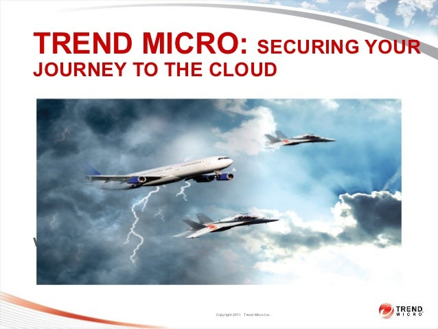 TREND MICRO: SECURING YOURJOURNEY TO THE CLOUDwww.trendmicro.com                     Copyright 2011 Trend Micro Inc.      ...