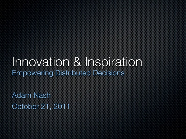 Innovation & InspirationEmpowering Distributed DecisionsAdam NashOctober 21, 2011