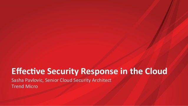 Effec%ve  Security  Response  in  the  Cloud   Sasha  Pavlovic,  Senior  Cloud  Security  Architect ...