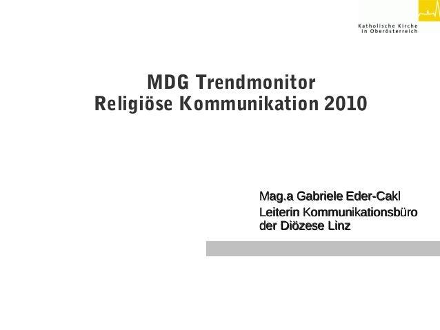 MDG Trendmonitor Religiöse Kommunikation 2010 Mag.a Gabriele Eder-CaklMag.a Gabriele Eder-Cakl Leiterin Kommunikationsbüro...