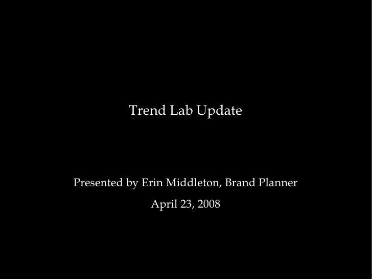 <ul><li>Trend Lab Update </li></ul><ul><li>Presented by Erin Middleton, Brand Planner </li></ul><ul><li>April 23, 2008 </l...