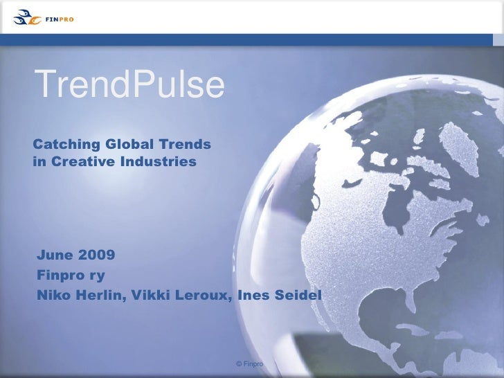 TrendPulse Catching Global Trends in Creative Industries     June 2009 Finpro ry Niko Herlin, Vikki Leroux, Ines Seidel   ...