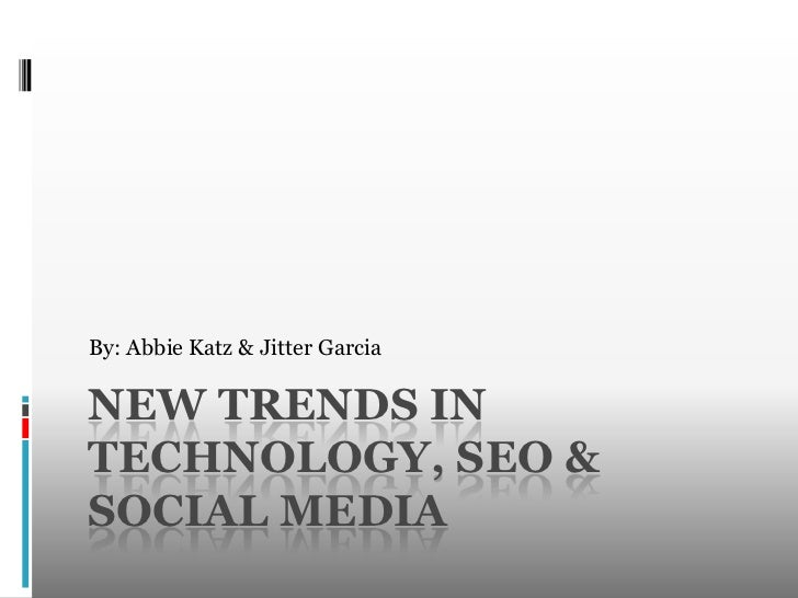 By: Abbie Katz & Jitter Garcia<br />New Trends in technology, SEO & Social media<br />