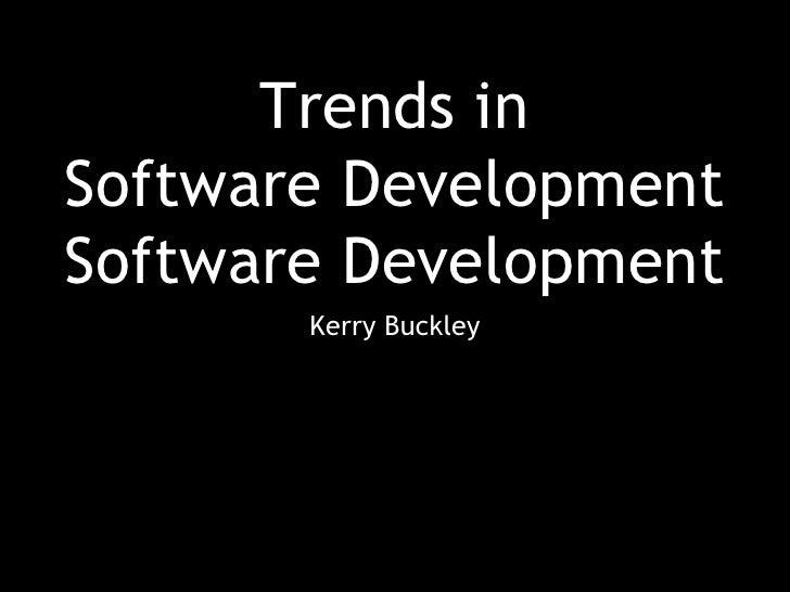 Trends in Software Development Software Development <ul><li>Kerry Buckley </li></ul>