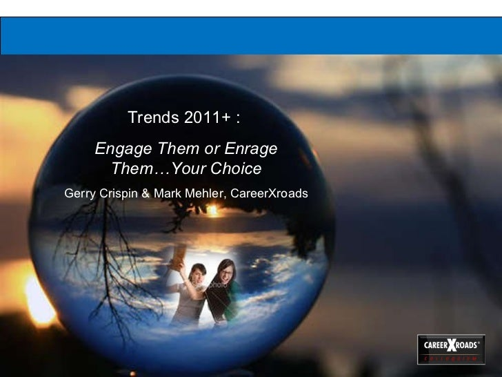 Trends 2011+ :  Engage Them or Enrage Them…Your Choice Gerry Crispin & Mark Mehler, CareerXroads