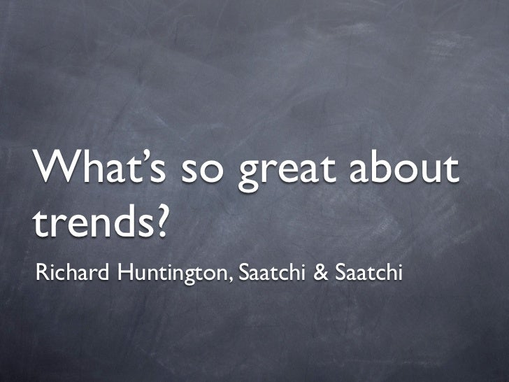 What's so great abouttrends?Richard Huntington, Saatchi & Saatchi