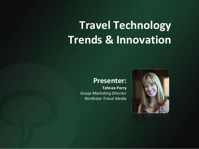 Travel TechnologyTrends & InnovationPresenter:Tahnee PerryGroup Marketing DirectorNorthstar Travel Media