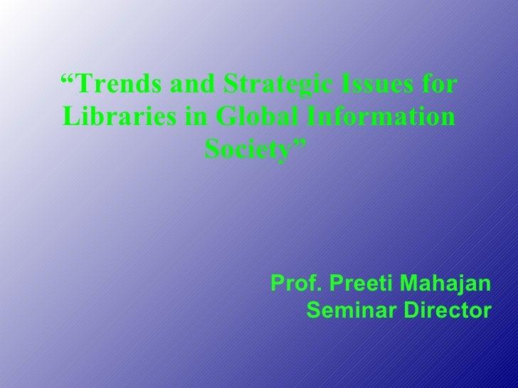 """ Trends and Strategic Issues for Libraries in Global Information Society""  Prof. Preeti Mahajan Seminar Director"