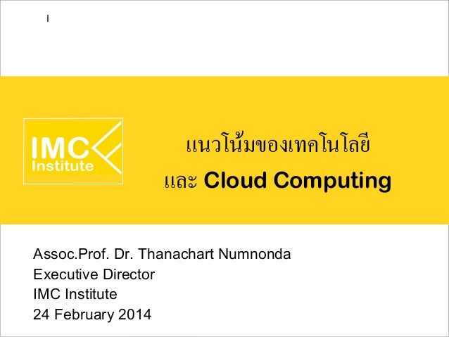 I  แนวโน้มของเทคโนโลยี และ Cloud Computing Assoc.Prof. Dr. Thanachart Numnonda Executive Director IMC Institute 24 Februar...