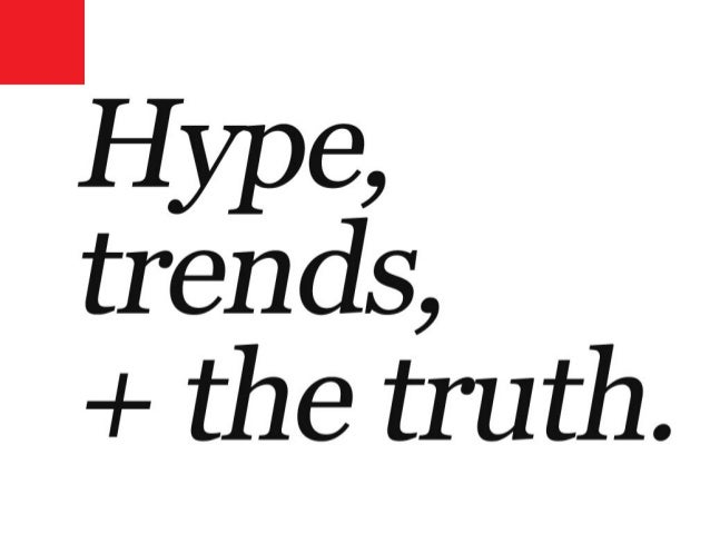 Hype, trends + the truth.