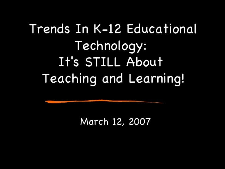 Trends In K-12 Educational Technology:  It's STILL About  Teaching and Learning! March 12, 2007
