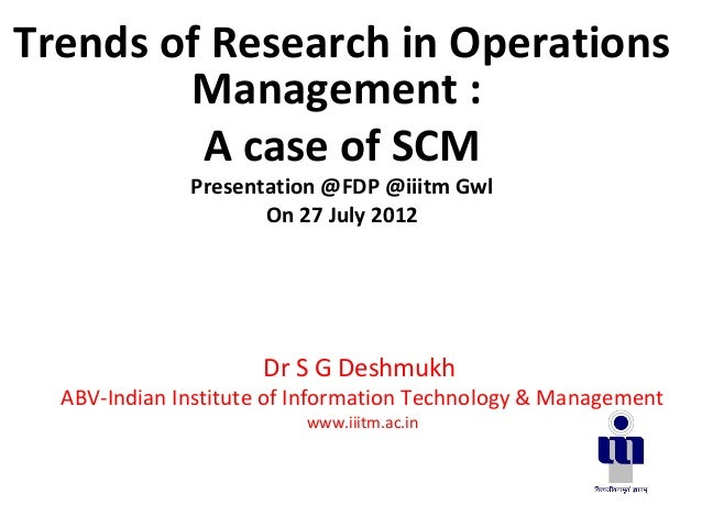 Dr S G DeshmukhABV-Indian Institute of Information Technology & Managementwww.iiitm.ac.inTrends of Research in OperationsM...