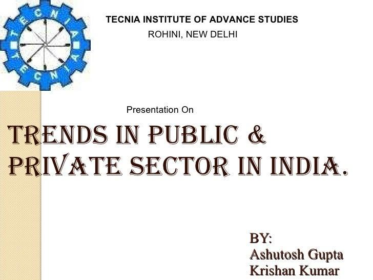 BY: Ashutosh Gupta Krishan Kumar TRENDS IN PUBLIC & PRIVATE SECTOR IN INDIA. TECNIA INSTITUTE OF ADVANCE STUDIES ROHINI, N...