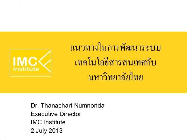 แนวทางในการพัฒนาระบบ เทคโนโลยีสารสนเทศกับ มหาวิทยาลัยไทย Dr. Thanachart Numnonda Executive Director IMC Institute 2 July 2...