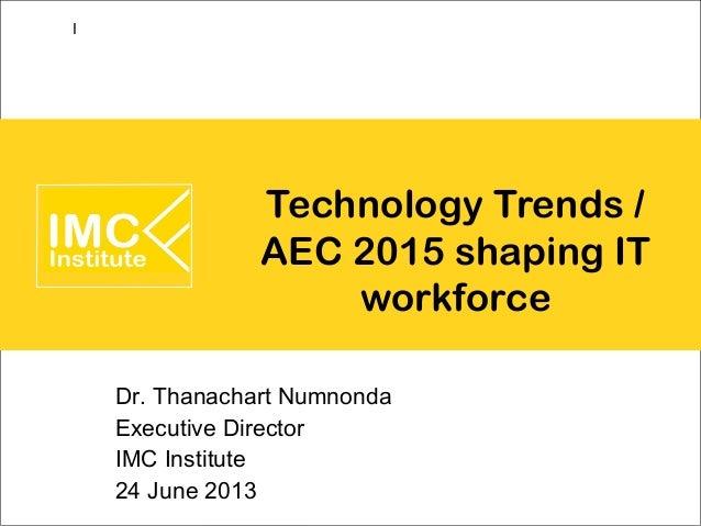 Technology Trends /AEC 2015 shaping ITworkforceDr. Thanachart NumnondaExecutive DirectorIMC Institute24 June 2013I
