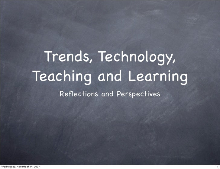 Trends, Technology,                       Teaching and Learning                                Reflections and Perspectives...